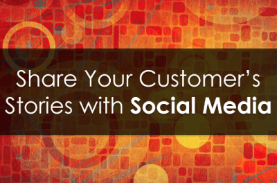 Share Your Customer's Stories With Social Media